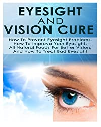 Eyesight And Vision Cure How To Prevent Eyesight Problems, How To Improve Your Eyesight, All Natural Foods For Better Vision, And How To Treat Bad Eyesight