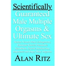 Scientifically Guaranteed Male Multiple Orgasms and Ultimate Sex: Restart Natural Penis Enlargement, Eliminate Forever Premature Ejaculation, Erectile Dysfunction, Impotence, and Enjoy Daily Orgasms