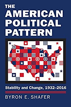 The American Political Pattern: Stability and Change, 1932-2016 (Studies in Government and Public Policy) by [Shafer, Byron E.]