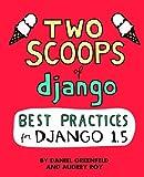 Two Scoops of Django: Best Practices for Django 1. 5, Daniel Greenfeld and Audrey Roy, 1481879707