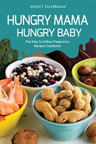 Hungry Mama, Hungry Baby: The Easy-To-Follow Pregnancy Recipe Cookbook by Nancy Silverman