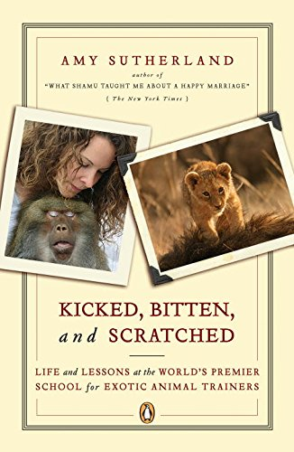 Kicked, Bitten, and Scratched: Life and Lessons at the World's Premier School for Exotic Animal Trainers Animal Training