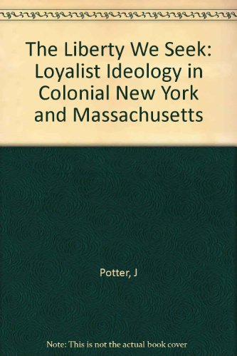 The Liberty We Seek: Loyalist Ideology in Colonial New York and Massachusetts