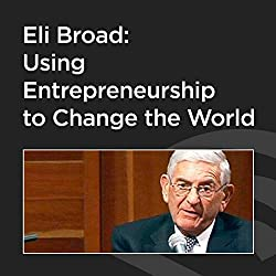 Eli Broad: Using Entrepreneurship to Change the World