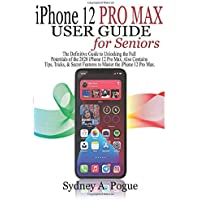 iPhone 12 Pro Max User Guide for Seniors: The Definitive Guide to Unlocking the Full Potentials of the 2020 iPhone 12…