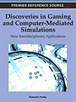 Discoveries in Gaming and Computer-Mediated Simulations: New Interdisciplinary Applications Front Cover