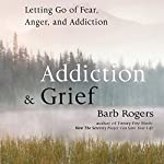 Addiction & Grief: Letting Go of Fear, Anger, and Addiction | Barb Rogers