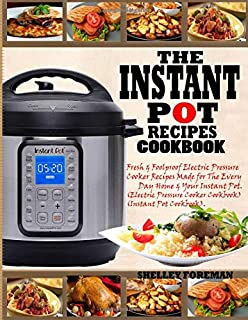 THE INSTANT POT RECIPES COOKBOOK: Fresh & Foolproof Electric Pressure Cooker Recipes Made for The