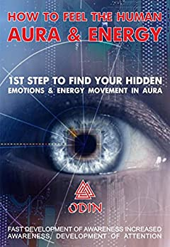 How To Feel The Human Aura And Energy: 1st Step To Find Your Hidden Emotions And Energy Movement In Aura, Fast Development Of Awareness, Increasing Awareness, Development Of Attention (Free Bonuses)