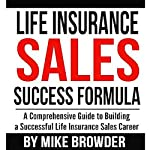 Life Insurance Sales Success Formula: A Comprehensive Guide to Building a Successful Life Insurance Sales Career | Mike Browder