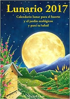 Lunario 2017: Calendario Lunar Para El Huerto Y El Jardín Ecológicos Y Para Tu Salud por Michel Gros