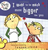 I Want to Be Much More Bigger Like You, Lauren Child, 044844867X