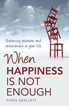 When Happiness is Not Enough: Balancing Pleasure and Achievement in Your Life by [Skellett, Chris]