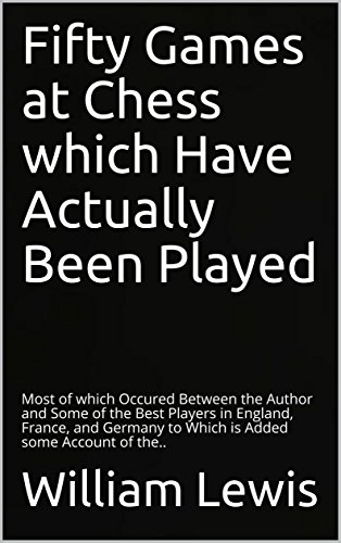 Fifty Games at Chess which Have Actually Been Played: Most of which Occured Between the Author and Some of the Best Players...