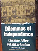 Dilemmas of Independence: Ukraine After Totalitarianism