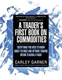 img - for A TRADER'S FIRST BOOK ON COMMODITIES: EVERYTHING YOU NEED TO KNOW ABOUT FUTURES AND OPTIONS TRADING BEFORE PLACING A TRADE book / textbook / text book
