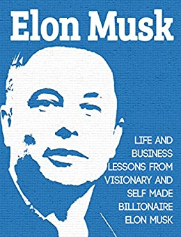 Elon Musk: Life and Business Lessons from Visionary and Self Made Billionaire Elon Musk