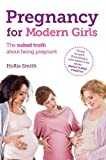 Pregnancy for Modern Girls: The Naked Truth About Being Pregnant