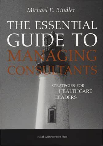 The Essential Guide to Managing Consultants: Strategies for Healthcare Leaders by Michael E. Rindler (2002-08-01)
