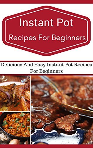 Instant Pot Recipes For Beginners: Easy And Delicious Instant Pot Recipes For Beginners (Electric Pressure Cooker Recipes) by [Smith, Jeremy]