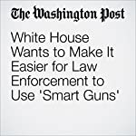 White House Wants to Make It Easier for Law Enforcement to Use 'Smart Guns' | Juliet Eilperin,Michael S. Rosenwald