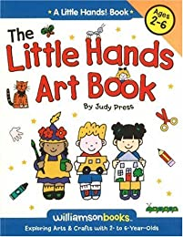 The Little Hands Art Book/Exploring Arts & Crafts With 2-To 6-Year-Olds (Williamson Little Hands Series)