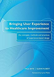 BRINGING USER EXPERIENCE TO HEALTHCARE IMPROVEMENT - ELECTRONIC: the concepts methods and practices of experience-based design