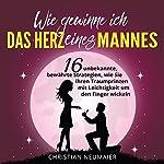Wie gewinne ich das Herz eines Mannes [How to Win a Man's Heart]: 16 unbekannte, bewährte Strategien, wie Sie Ihren Traumprinzen mit Leichtigkeit um den Finger wickeln   Christian Neumaier