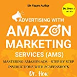 Six Figure Author: Advertising with Amazon Marketing Services (AMS) - Mastering Amazon Ads - Step by Step Instructions | Dr. How
