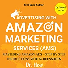 Six Figure Author: Advertising with Amazon Marketing Services (AMS) - Mastering Amazon Ads - Step by Step Instructions Audiobook by  Dr. How Narrated by Joe Messina