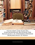 Festschrift Zur Feier Des Fünfzigjährigen Bestehens Der Realschule I. O. (Früheren Höheren Bürgerschule) Zu Köln, Cologne Realschule, 1143340744