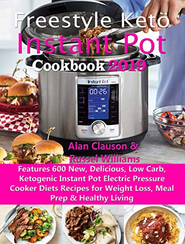 Freestyle Keto Instant Pot Cookbook 2019: Features 600 New, Delicious, Low Carb, Ketogenic Instant Pot Electric Pressure Cooker Diets Recipes for Weight Loss, Meal Prep & Healthy Living by Alan Clauson, Russel Williams