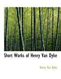 Short Works of Henry Van Dyke, Henry Van Dyke, 0559058470