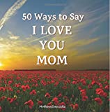 50 Ways to Say I Love You Mom: A Mom Appreciation Gift to Show Her How Much You Love and Appreciate Everything She Has Done for You