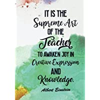 It Is The Supreme Art of the Teacher to Awaken Joy in Creative Expression and Knowledge: Inspirational Quote Notebook Journal for Teachers, ... End of School Year and Beginning of Summer
