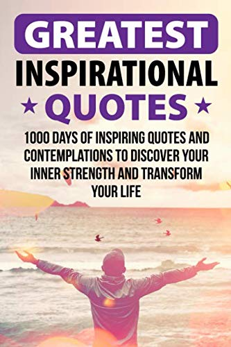 Greatest Inspirational Quotes: 1000 Days of Inspiring Quotes and Contemplations to Discover Your Inner Strength and Transform Your Life (Best Quotation Of The Day)