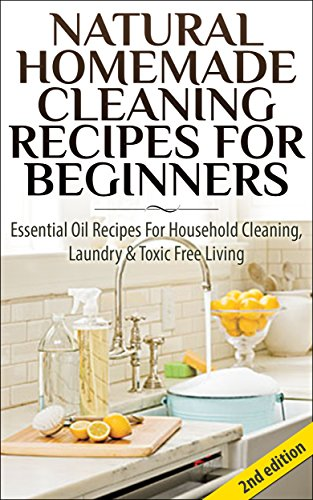 Natural Homemade Cleaning Recipes For Beginners 2nd Edition: Essential Oil Recipes For Household Cleaning, Laundry & Toxic Free Living (Essential Oil Recipes, ... Healing, Homecare, Cleaning Supplies)