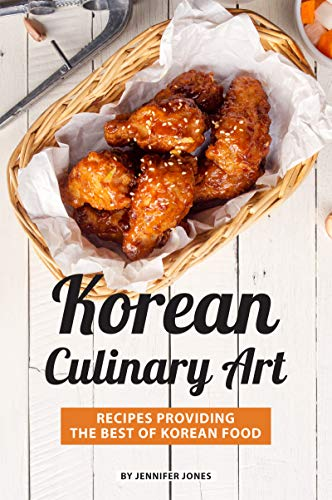 Korean Culinary Art: Recipes Providing the Best of Korean Food by Jennifer Jones