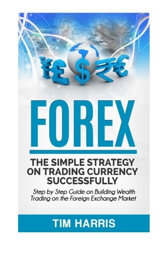 Forex: The Simple Strategy on Trading Currency Successfully - Step by Step Guide on Building Wealth Trading on the Foreign Exchange Market