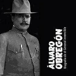 Álvaro Obregón: Biografía del general invencible [Alvaro Obregon: A Biography of an Invincible General]