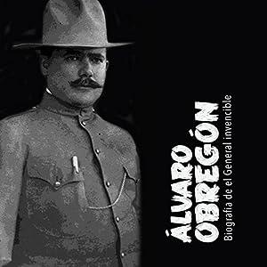 Álvaro Obregón: Biografía del general invencible [Alvaro Obregon: A Biography of an Invincible General] Audiobook