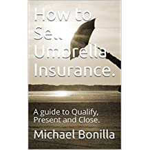 How to Sell Umbrella Insurance.: A guide to Qualify, Present and Close.