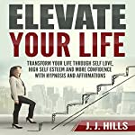 Elevate Your Life: Transform Your Life through Self Love, High Self Esteem and More Confidence with Hypnosis and Affirmations | J. J. Hills