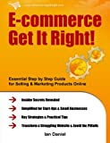 img - for E-commerce Get It Right!: Essential Step by Step Guide for Selling & Marketing Products Online. Insider Secrets, Key Strategies & Practical Tips - Simplified for Your StartUp & Small Business book / textbook / text book