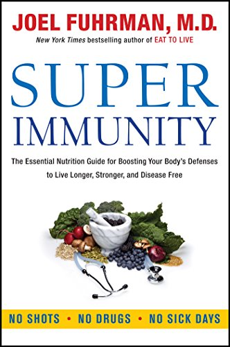 Super Immunity: The Essential Nutrition Guide for Boosting Your Body's Defenses to Live Longer, Stronger, and Disease Free by [Fuhrman, Joel]
