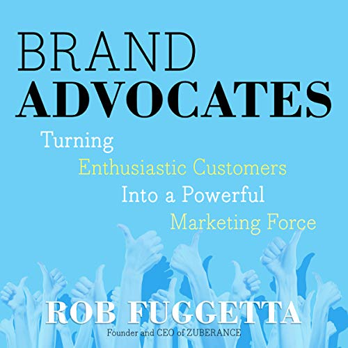 Brand Advocates: Turning Enthusiastic Customers into a Powerful Marketing Force by Gildan Media