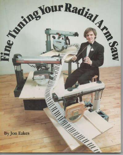 Fine Tuning Your Radial Arm Saw by Jon Eakes (1989-03-02) ()