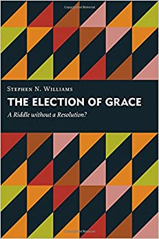Book The Election of Grace: A Riddle without a Resolution? (Kantzer Lectures in Revealed Theology (KLRT))