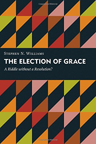 The Election of Grace: A Riddle without a Resolution? (Kantzer Lectures in Revealed Theology (KLRT))