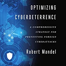 Optimizing Cyberdeterrence: A Comprehensive Strategy for Preventing Foreign Cyberattacks Audiobook by Robert Mandel Narrated by Allen Logue